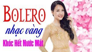Khóc Hết Nước Mắt Khi Nghe Bolero Này - LK Bolero Nhạc Vàng Buồn Nghe Đứt Từng Đoạn Ruột