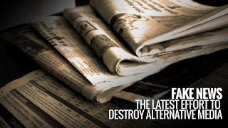 Fake News: The Latest Effort to Destroy Alternative Media