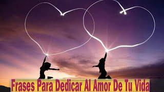 Frases Para Dedicar Al Amor De Tu Vida: Bonitas Frases Para Dedicar Al Amor De Tu Vida
