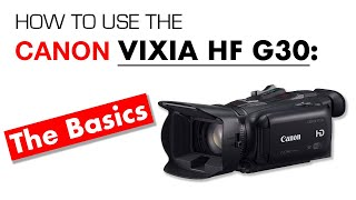 01. Canon Vixia HF-G30 Basics: Preparing Your Camera for Shooting