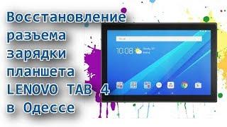 Ремонт планшетов Lenovo Tab 4 в Одессе. Восстановление разъма зарядки.