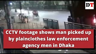 CCTV footage shows man picked up by plainclothes law enforcement agency men in Dhaka