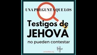 CINCO PREGUNTAS QUE LOS TESTIGOS DE JEHOVA NO PUEDEN RESPONDER