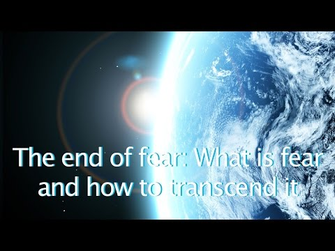 The End of Fear: What is Fear and How to Transcend it