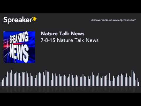 7-8-15 Nature Talk News (made with Spreaker)