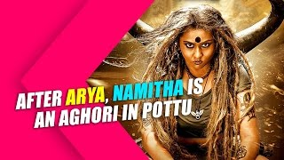 After Arya, Namitha is an Aghori in Pottu