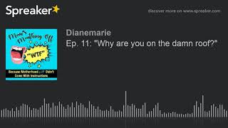 """Ep. 11: """"Why are you on the damn roof?"""" (part 3 of 4, made with Spreaker)"""