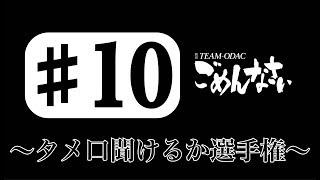 『TEAM ODACのごめんなさい』#10 〜タメ口聞けるか選手権〜