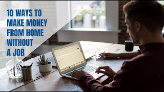 10 Ways to Make Money From Home Without a Job