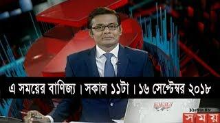 এ সময়ের বাণিজ্য | সকাল ১১টা | ১৬ সেপ্টেম্বর ২০১৮ | Somoy business news | Latest Bangladesh News HD