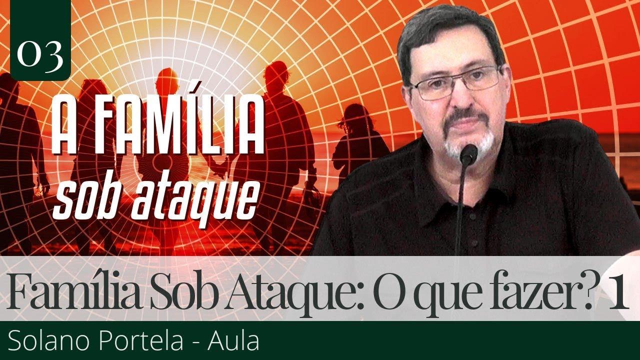 3. A Família Sob Ataque: O Que Podemos Fazer? (1) - Solano Portela