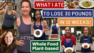 What I Ate to Lose 30 Pounds in 12 Weeks: Inspiring Whole Food Plant-based Meals to Lose Weight Fast