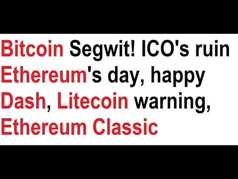 Bitcoin Segwit! ICOs ruin Ethereum's day, happy Dash, Litecoin warning, Ethereum Classic