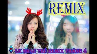 Việt Remix Liên khúc nhạc  trẻ remix tháng 8, gái xinh 4k