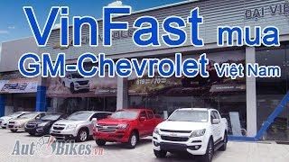 VinFast thâu tóm GM Việt Nam, độc quyền Chevrolet. Đập tan nghi ngờ VinFast 'chém gió'