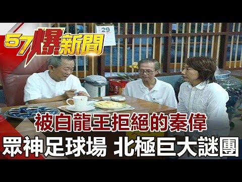 台灣-57爆新聞-20180809-被白龍王拒絕的秦偉 眾神足球場 北極巨大謎團