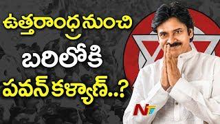ఉత్తరాంధ్ర నుండి పవన్ పోటీ చేయడం దాదాపు ఖాయం | Janasena Party | AP Assembly Elections 2019 | NTV