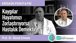 Kaygılar Hayatımızı Zorlaştırıyorsa Hastalık Demektir-Prof. Dr. Hüsnü Erkmen