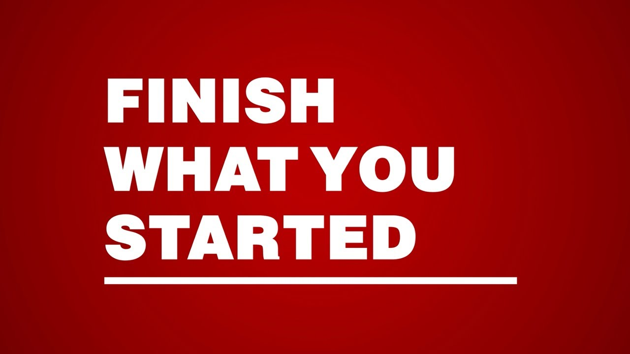 Finish What You Started!