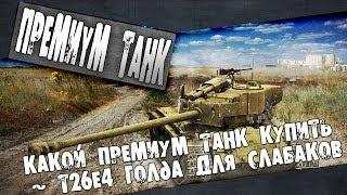 Какой премиум танк купить ~ T26E4 Голда для слабаков world of tanks