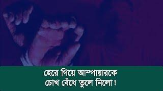 হেরে গিয়ে  আম্পায়ারকে চোখ বেঁধে তুলে নিলো ! | Sports News