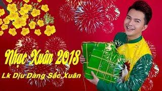 Nhạc Xuân 2018 Sôi Động Cực Hay Chào Đón Tết Mậu Tuất - Lk Dịu Dàng Sắc Xuân