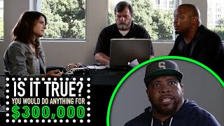 You Would do Anything for $300K? - Is It True