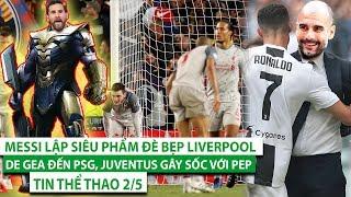 TIN THỂ THAO 2/5   Messi lập siêu phẩm đè bẹp Liverpool, De Gea đến PSG, Juventus gây sốc với Pep