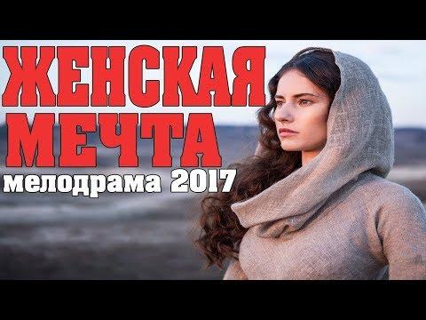 фильм премьера | ЖЕНСКАЯ МЕЧТА 2017 | Русские Фильмы новинки о любви