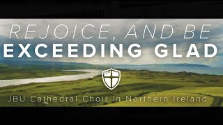 Rejoice, and Be Exceeding Glad (JBU Cathedral Choir in Northern Ireland)