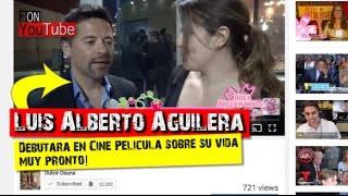 Luis Alberto Aguilera Debutara en Cine Pelicula sobre su vida muy pronto!