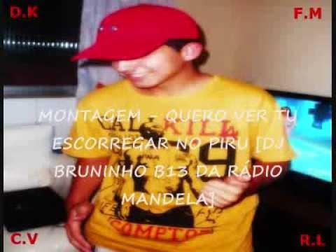 MONTAGEM - QUERO VER TU ESCORREGAR NO PIRU [DJ BRUNINHO B13 DA RADIO MANDELA]