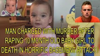MAN CHARGED WITH MURDER AFTER RAPING 10 MONTH OLD BABY GIRL TO DEATH IN HORRIFIC BASEMENT ATTACK !