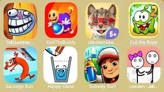 Troll Quest Internet,Kick The Buddy,Little Kitten Adventures,Cut the Rope,Sausage Run,Happy Glass