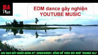 EDM DANCE nhạc điện tử gây nghiện Youtube Music