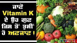 ਜਾਣੋ Vitamin K ਦੇ ਉਹ ਗੁਣ ਜਿਸ ਤੋਂ ਤੁਸੀਂ ਹੋ ਅਣਜਾਣ !