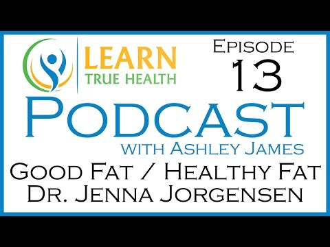 Good Fat Healthy Fat Dr. Jenna Jorgensen - Learn True Health #Podcast with Ashley James - Episode 13