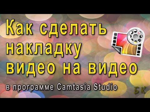 Как сделать накладку видео на видео. Camtasia Studio