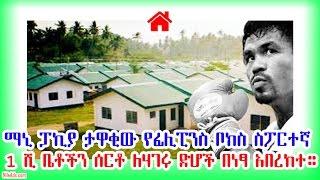 ማኒ ፓኪያ ታዋቂው የፊሊፒንስ ስፖርተኛ 1 ሺ ቤቶችን በነፃ አበረከተ Manny Pacquiao builds and gives away 1,000 houses