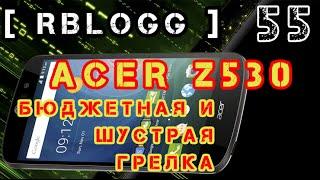 #RblogG [55] #Acer Z530 - Доступный Смарт С 4-мя Ядрами