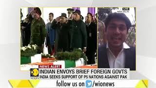 Indian envoy briefs foreign government on Pulwama attack: Begins Pak's isolation
