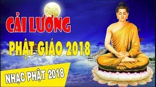 CẢI LƯƠNG PHẬT GIÁO 2018 - Nhạc Phật Giáo Chọn Lọc Hay Nhất 2018