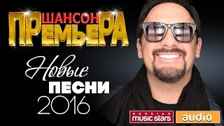 ШАНСОН ПРЕМЬЕРА - НОВЫЕ ПЕСНИ 2016! ЭКСКЛЮЗИВНЫЕ ПРЕМЬЕРЫ!