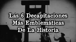 Las 6 Decapitaciones Más Emblemáticas De La Historia