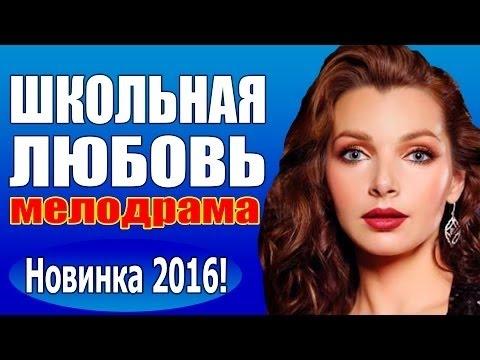 Школьная любовь (2016) русская мелодрама 2016, фильм про любовь новинка ,Россия