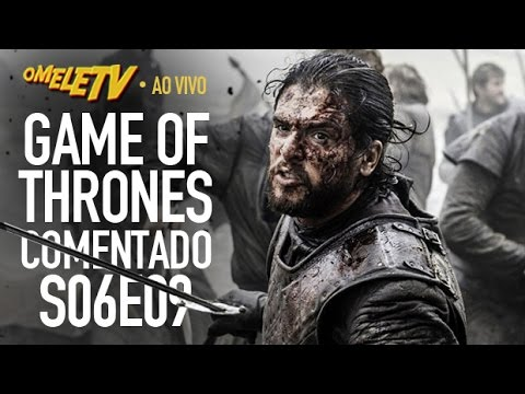 Game of Thrones Comentado - S06E09 | OmeleTV AO VIVO