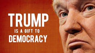 Why Donald Trump Is A Gift To Democracy
