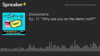 """Ep. 11: """"Why are you on the damn roof?"""" (part 2 of 4, made with Spreaker)"""