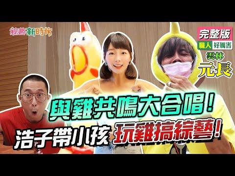 台綜-綜藝新時代-20210716-與雞共鳴大合唱!浩子帶小孩玩雞搞綜藝!