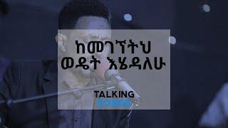 Talking Songs - Episode Three || Kemegegnetih Wedet Ehedalehu By Yohannes Girma